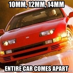 Nissan 300ZX - 10mm, 12mm, 14mm entire car comes apart
