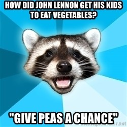 "Lame Pun Coon - How did john lennon get his kids to eat vegetables? ""Give peas a chance"""