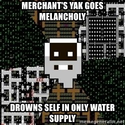Urist McDorfy - Merchant's yak goes melancholy drowns self in only water supply