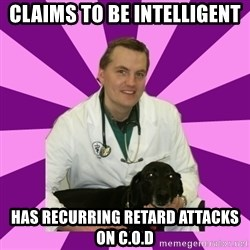 sassy gay vet - Claims to be Intelligent Has RECURRING RETARD ATTACKS ON C.O.D
