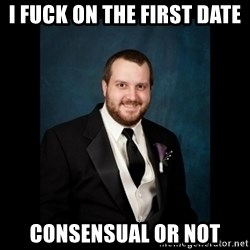 Date Rape Dave - I fuck on the first date Consensual or not