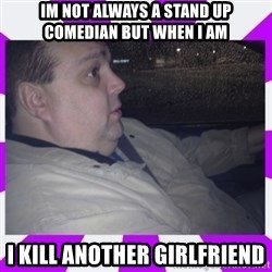 morbidly obese uncle - IM NOT ALWAYS A STAND UP COMEDIAN BUT WHEN I AM I KILL ANOTHER GIRLFRIEND
