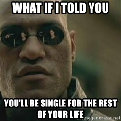 Scumbag Morpheus - what if i told you you'll be single for the rest of your life