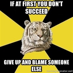 Wise Tiger - If at first you don't succeed  give up and blame someone else