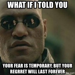 Scumbag Morpheus - what if i told you your fear is temporary, but your regrret will last forever