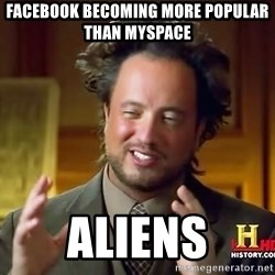 Ancient Aliens - facebook becoming more popular than myspace aliens