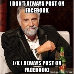 The Most Interesting Man In The World - I don't always post on facebook j/k I always post on facebook!