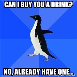 Socially Awkward Penguin - Can i buy you a drink? no, already have one...