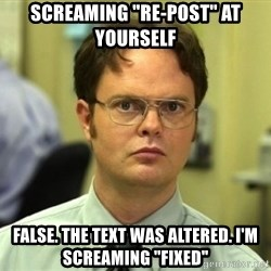 """Dwight Meme - Screaming """"re-post"""" at yourself false. the text was altered. i'm screaming """"fixed"""""""