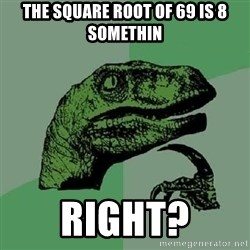 Philosoraptor - the square root of 69 is 8 somethin right?