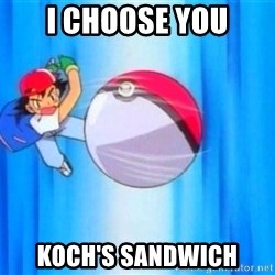 I choose you! - I CHOOSE YOU KOCH's sandwich