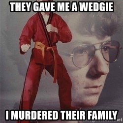 PTSD Karate Kyle - they gave me a wedgie i murdered their family