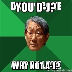 High Expectation Asian Father - you d-J? Why not a-j?