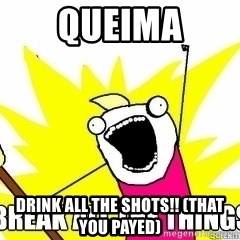 Break All The Things - queima drink all the shots!! (that you payed)