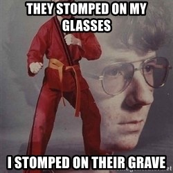 PTSD Karate Kyle - They stomped on my glasses I stomped on their grave