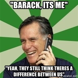 "Calling Mitt Romney - ""Barack, Its Me"" ""Yeah, They Still think theres a difference between us"""