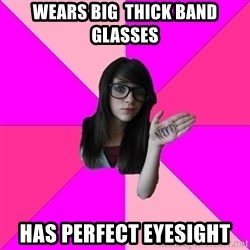 Idiot Nerd Girl - Wears big  thick band glasses has perfect eyesight