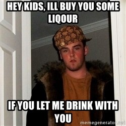 Scumbag Steve - hey kids, ill buy you some liqour if you let me drink with you