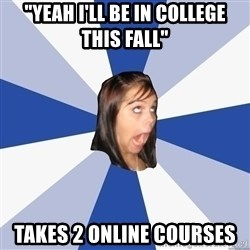 "Annoying Facebook Girl - ""yeah i'll be in college this fall"" takes 2 online courses"