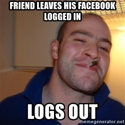 Good Guy Greg - friend leaves his facebook logged in logs out