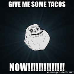 Forever Alone - Give me some tacos Now!!!!!!!!!!!!!!