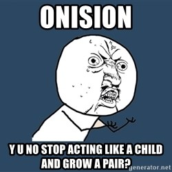Y U No - Onision Y U NO Stop Acting Like A Child And Grow A Pair?