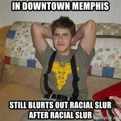 Jake Bell: Stoner - in downtown memphis still blurts out racial slur after racial slur