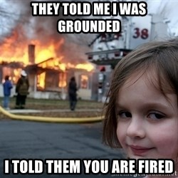 Disaster Girl - They told me I was grounded i told them you are fired