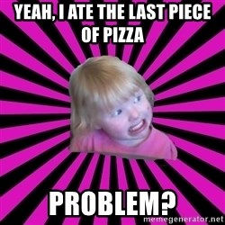 Crazy Toddler - Yeah, I ate the last piece of pizza problem?