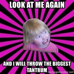 Crazy Toddler - look at me again and I will throw the biggest tantrum