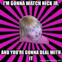 Crazy Toddler - i'm gonna watch nick jr. and you're gonna deal with it