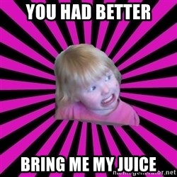 Crazy Toddler - you had better bring me my juice