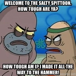 Salty Spitoon - Welcome to the salty spittoon. How tough are ya? How tough am I? I made it all the way to the hammer!
