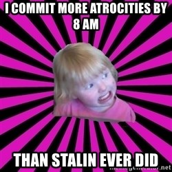 Crazy Toddler - i commit more atrocities by 8 am than stalin ever did