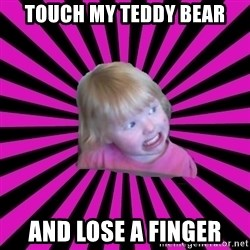 Crazy Toddler - touch my teddy bear and lose a finger