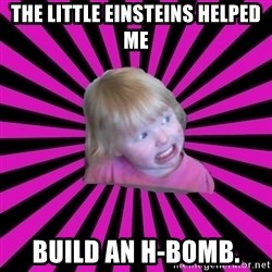 Crazy Toddler - The Little Einsteins helped me build an H-Bomb.