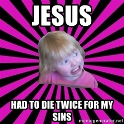 Crazy Toddler - jesus had to die twice for my sins