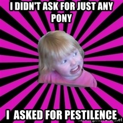 Crazy Toddler - i didn't ask for just any pony i  asked for pestilence