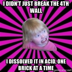Crazy Toddler - i didn't just break the 4th wall i dissolved it in acid, one brick at a time