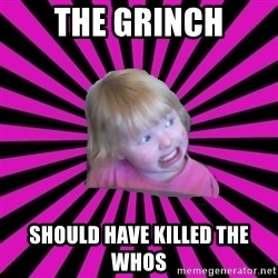 Crazy Toddler - the grinch should have killed the whos