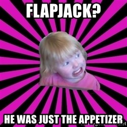 Crazy Toddler - flapjack? he was just the appetizer