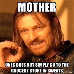 One Does Not Simply - mother ones does not simply go to the grocery store in sweats