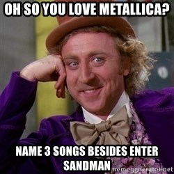 Willy Wonka - Oh so you love metallica? name 3 songs besides enter sandman