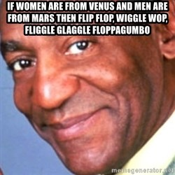 Creepy bill cosby - If women are from venus and men are from mars then flip flop, wiggle wop, fliggle glaggle floppagumbo