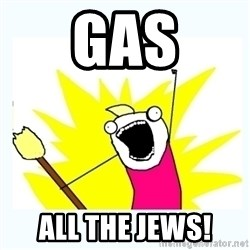 All the things - gas ALL THE JEWS!