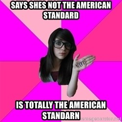 Idiot Nerd Girl - Says shes not the american standard is totally the american standarn