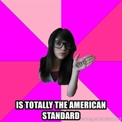 Idiot Nerd Girl - is totally the american standard