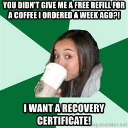 Annoying Starbucks Customer - you didn't give me a free refill for a coffee i ordered a week ago?! i want a recovery certificate!