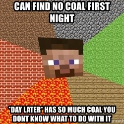 Minecraft Guy - can find no coal first night *day later* has so much coal you dont know what to do with it