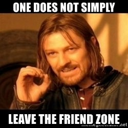 Does not simply walk into mordor Boromir  - one does not simply leave the friend zone